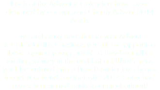 Each of the Advent e-Calendars have been designed by our amazing Charity Advent 2014 Artists. By purchasing and sharing your Advent e-Calendar this Christmas, you will be supporting these aspiring young artists' as they begin their exciting journey in the world of art. What's more, you'll be entered into a Prize Draw for the chance to get your hands on fantastic '2014 Collection' prizes: from signed prints to original artwork!