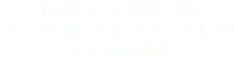 You'll be able to fully personalise your online Advent e-Calendar!