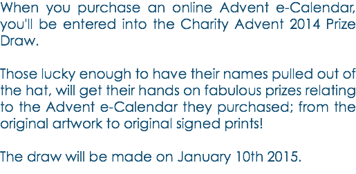 When you purchase an online Advent e-Calendar, you'll be entered into the Charity Advent 2014 Prize Draw. Those lucky enough to have their names pulled out of the hat, will get their hands on fabulous prizes relating to the Advent e-Calendar they purchased; from the original artwork to original signed prints! The draw will be made on January 10th 2015.