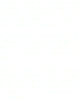 Charity Advent is a unique and inspiring charity initiative and social enterprise supporting aspiring young artists whilst raising money for Charity this Christmas. By purchasing and sharing this Advent e-Calendar, {YOUR NAME HERE} is supporting Liz Froch - a talented, young, London-based Artist. {YOUR NAME HERE}'s chosen Charity is {YOUR CHOSEN CHARITY HERE}. They, along with everyone at Charity Advent, would be so very grateful for any donation you could spare.